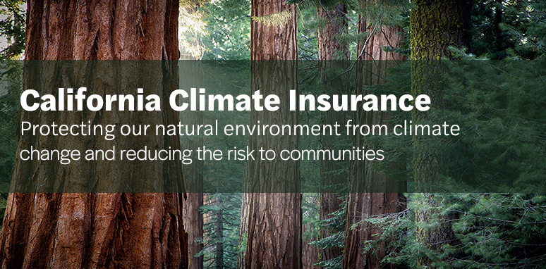 California Climate Insurance. Protecting our natural environment from climate change and reducing the risk to communities.