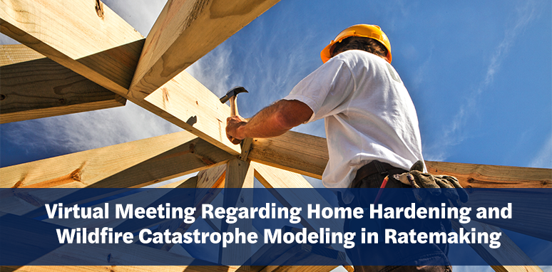 "Image of home being built with text ""Virtual Meeting Regarding Home Hardening and Wildfire Catastrophe Modeling in Ratemaking"